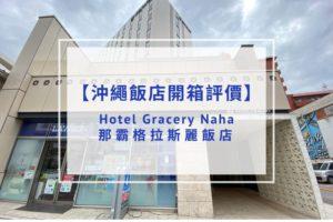 【飯店開箱評價】Hotel Gracery Naha 那霸格拉斯麗飯店|地點絕佳、設施新穎!